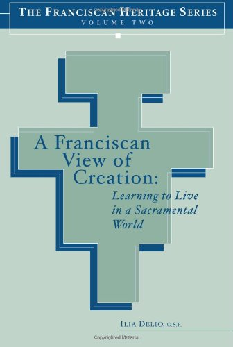 A Franciscan View of Creation: Learning to Live in a Sacramental World (The Franciscan Heritage Series, Vol. 2) (1576592014) by Ilia Delio