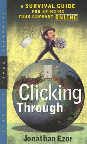 Clicking Through: A Survival Guide for Bringing Your Company Online: Ezor, Jonathan
