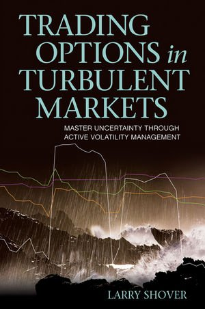 Trading Options in Turbulent Markets: Master Uncertainty Through Active Volatility Management: ...