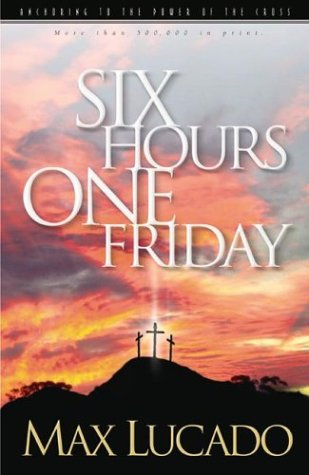 Six Hours One Friday: Anchoring to the: Lucado, Max; Smalley,