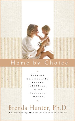 9781576737217: Home by Choice: Raising Emotionally Secure Children in an Insecure World