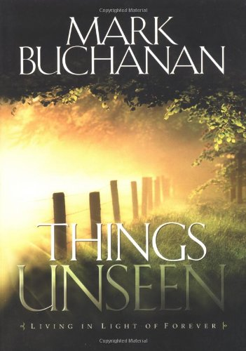 Things Unseen: Living in Light of Forever: Buchanan, Mark