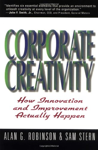 Corporate Creativity: How Innovation and Improvement Actually Happen: Alan G. Robinson & Sam Stern