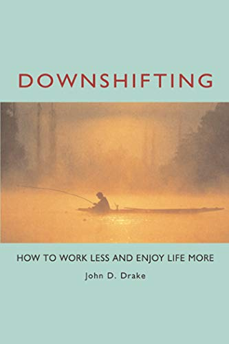 Downshifting: How to Work Less and Enjoy Life More: John D. Drake