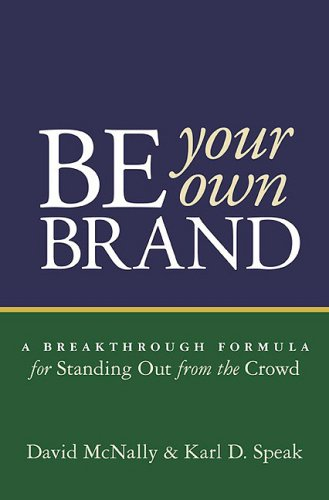 Be Your Own Brand : A Breakthrough Formula for Standing Out from the Crowd: McNally, David and Karl...