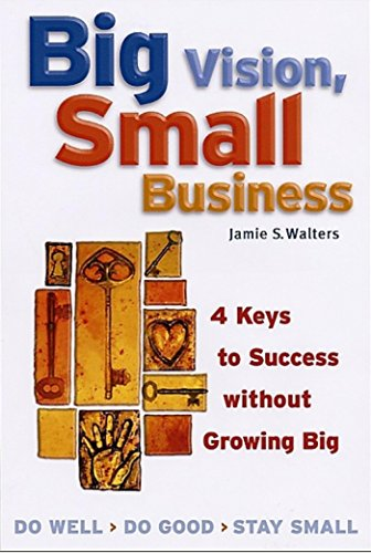 9781576751886: Big Vision, Small Business: 4 Keys to Success without Growing Big