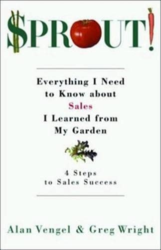 Sprout!: Everything I Need to Know About Sales I Learned from My Garden: Wright, Greg; Vengel, Alan