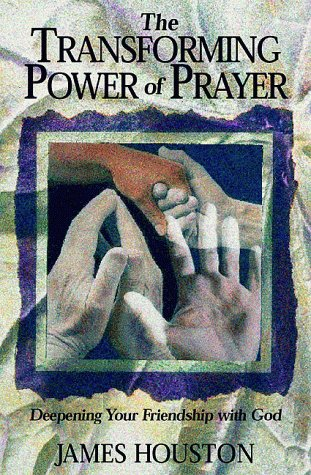 The Transforming Power of Prayer: Deepening Your Friendship With God (1576831183) by James M. Houston