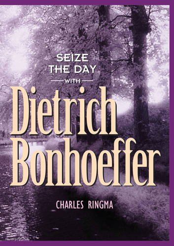 Seize the Day (with Dietrich Bonhoeffer): A 365 Day Devotional: Ringma, Charles R, Ringma, Charles