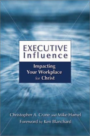 Executive Influence: Impacting Your Workplace for Christ: Crane, Christopher A.;
