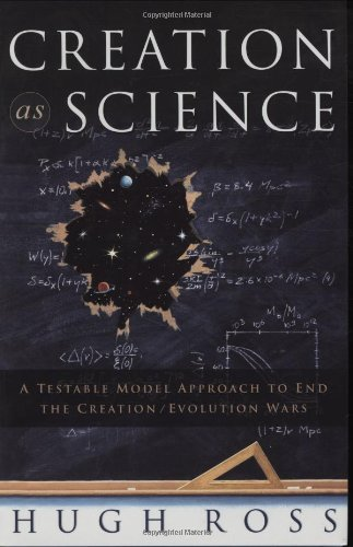 Creation As Science: A Testable Model Approach to End the Creation/evolution Wars: Hugh Ross