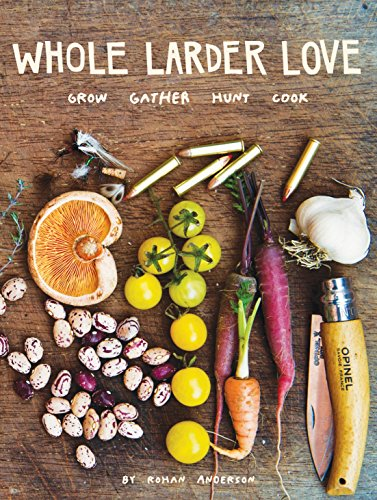 9781576876046: Whole Larder Love: Grow Gather Hunt Cook