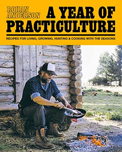 9781576877982: A Year of Practiculture: Recipes for Living, Growing, Hunting & Cooking
