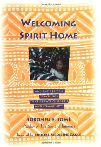 Welcoming Spirit Home: Ancient African Teachings to Celebrate Children and Community: Some, Sobonfu...