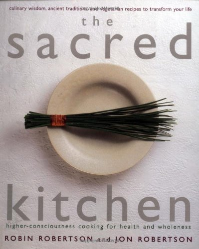 The Sacred Kitchen: Higher-Consciousness Cooking for Health and Wholeness, Culinary Wisdom, Ancient...