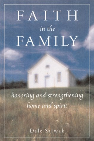 Faith in the Family: Honoring and Strengthening Home and Spirit: Salwak, Dale