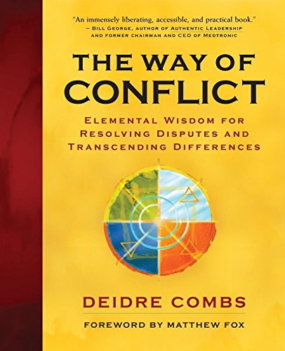 The Way of Conflict : Elemental Wisdom for Resolving Disputes and Transcending Differences