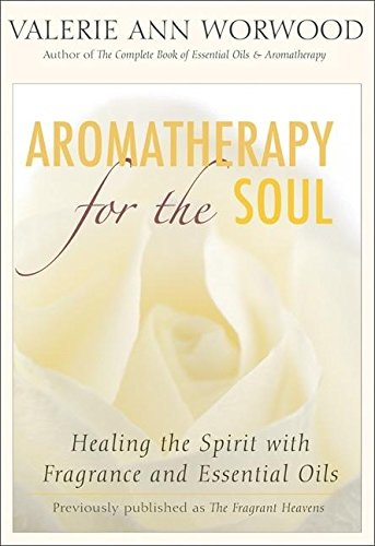 Aromatherapy for the Soul : Healing the Spirit with Fragrance and Essential Oils