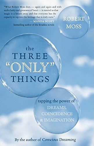 9781577315964: The Three Only Things: Tapping the Power of Dreams, Coincidence, and Imagination