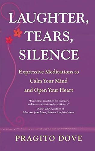 Laughter, Tears, Silence: Expressive Meditations to Calm Your Mind and Open Your Heart: Pragito ...