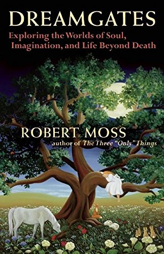 Dreamgates: Exploring the Worlds of Soul, Imagination, and Life Beyond Death: Moss, Robert