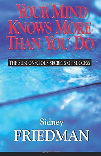 Your Mind Knows More Than You Do: The Subconscious Secrets of Success: Sidney Friedman
