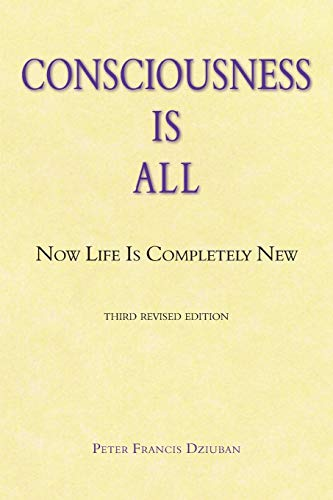 Consciousness Is All: Now Life Is Completely New: Dziuban, Peter Francis