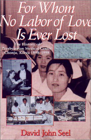 For Whom No Labor of Love Is Ever Lost: The History of Presbyterian Medical Center, Chonju, Korea, ...