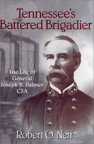 Tennessee's Battered Brigadier The Life Of General Joseph B. Palmer Csa: Neff, Robert O.