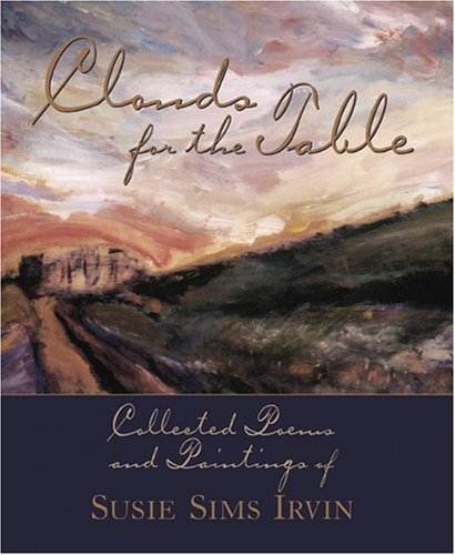 Clouds for the Table: Collected Poems and Paintings of Susie Sims Irvin: Irvin, Susie Sims