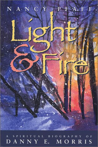 Light & Fire: A Spiritual Biography of Danny E. Morris: Nancy Pfaff