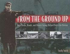 9781577364078: From the Ground Up: How Rocks, Roads, and Rogers Group Helped Build the Nation