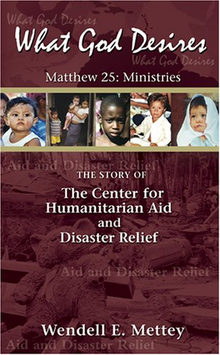 What God Desires:The Story of the Center for Humanitarian Aid and Disaster Relief: Wendell E. Mettey