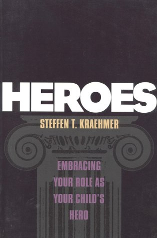 Heroes: Embracing Your Role as Your Child's Hero: Steffen T. Kraehmer