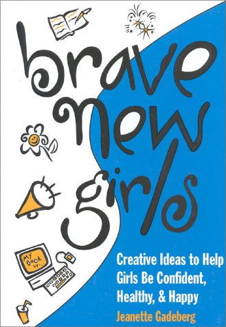 9781577490494: Brave New Girls: Creative Ideas to Help Girls Be Confident, Healthy and Happy