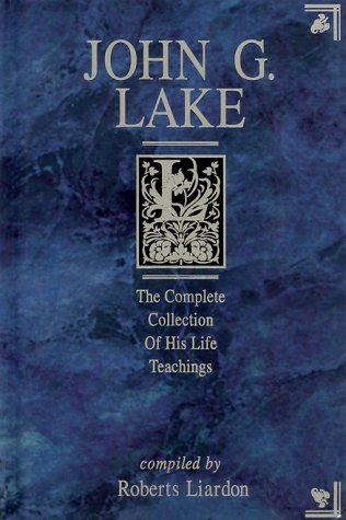 9781577780755: John G. Lake: The Complete Collection of His Life Teachings