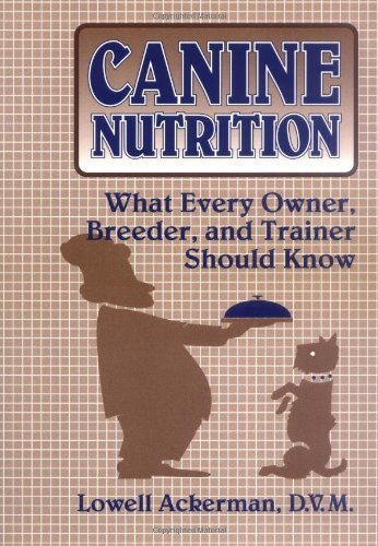 Canine Nutrition : What Every Owner, Breeder, and Trainer Should Know