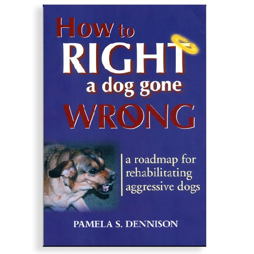 How to Right a Dog Gone Wrong: A Road Map for Rehabilitating Aggressive Dogs (1577790758) by Dennison, Pamela S.