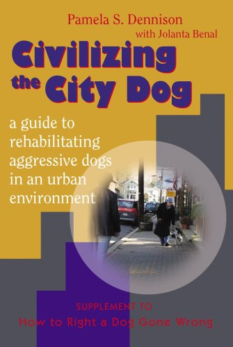 Civilizing the City Dog: A Guide to Rehabilitating Aggressive Dogs in an Urban Environment (1577790898) by Pamela S. Dennison