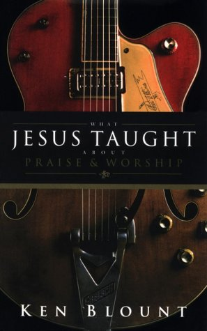 What Jesus Taught about Praise and Worship: Blount, Ken