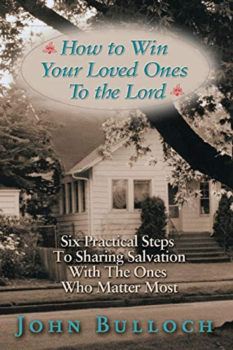 How to Win Your Loved Ones to the Lord: Six Practical Steps to Sharing Salvation: John Bulloch