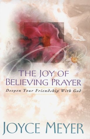 The Joy of Believing Prayer: Deepen Your Friendship With God (1577944461) by Joyce Meyer