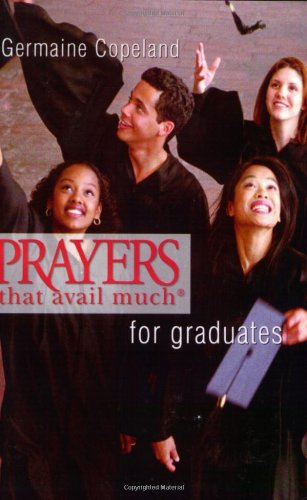 Prayers That Avail Much Graduates (Prayers That Avail Much) 9781577946441 These books were made to travel! Whether on the plane, to the office, or just on your nightstand, these books were designed to keep up with your busy lifestyle. With more than 3 million copies in print, Germaine Copeland's bestselling volumes of Prayers That Avail Much ' have proven themselves as essential staples in the book market nationwide. Also available in new and abridged mass market editions, the nationally renowned Prayers That Avail Much ' series now conveniently places the power of prayer right in your pocket.