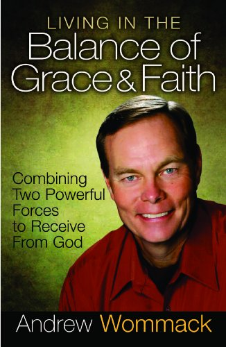 Living in the Balance of Grace and Faith: Combining Two Powerful Forces to Receive from God: ...