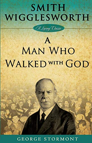 Smith Wigglesworth: A Man Who Walked With God (Living Classics): George Stormont