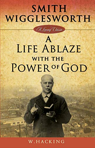 Smith Wigglesworth: A Life Ablaze with the Power of God: W Hacking