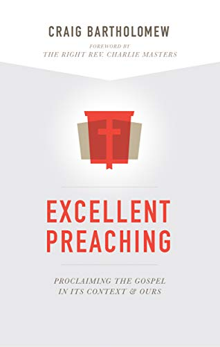 Excellent Preaching: Proclaiming the Gospel in Its Context and Ours: Bartholomew, Craig G.