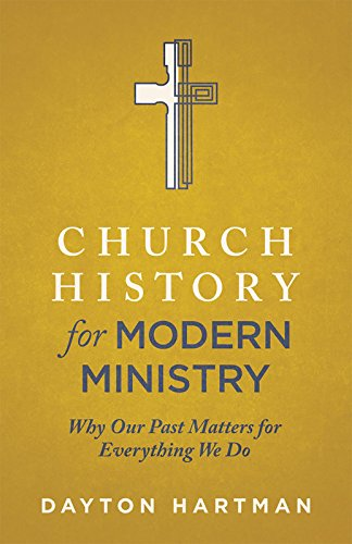 Church History for Modern Ministry: Why Our Past Matters for Everything We Do: Dayton Hartman