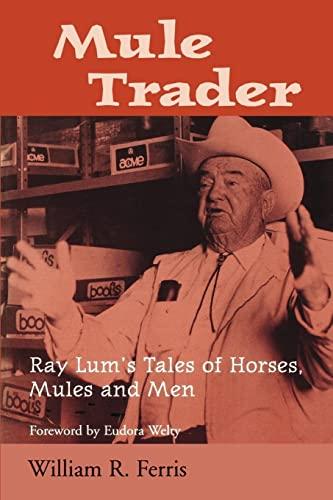 Mule Trader: Ray Lum's Tales of Horses, Mules and Men: Ferris, William R.;Lum, Ray