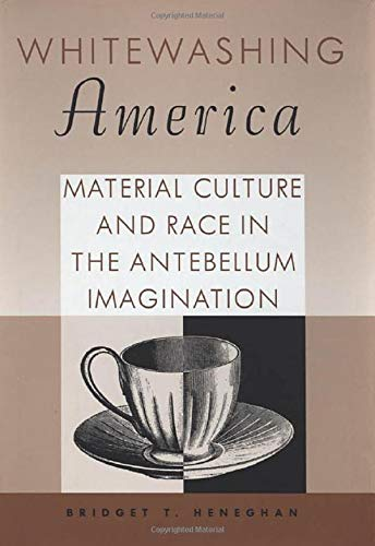 9781578065851: Whitewashing America: Material Culture and Race in the Antebellum Imagination